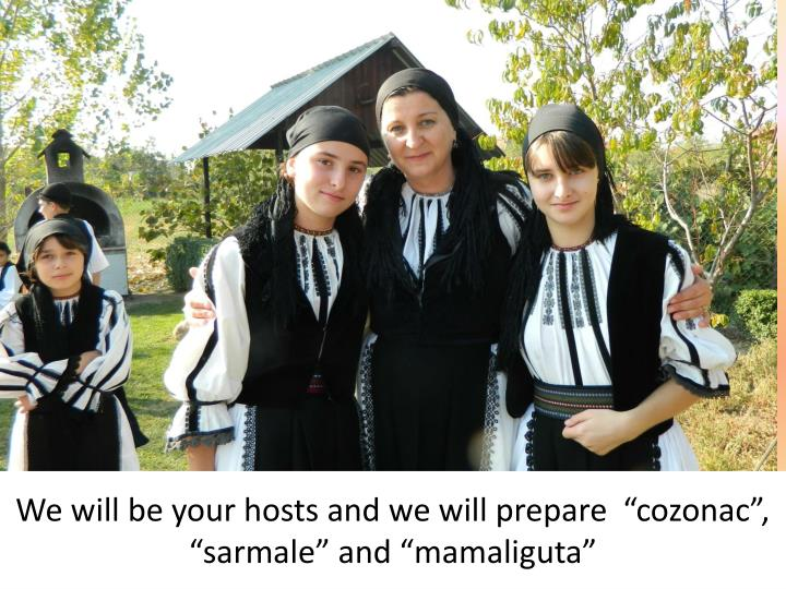 We will be your hosts and we will prepare cozonac sarmale and mamaliguta