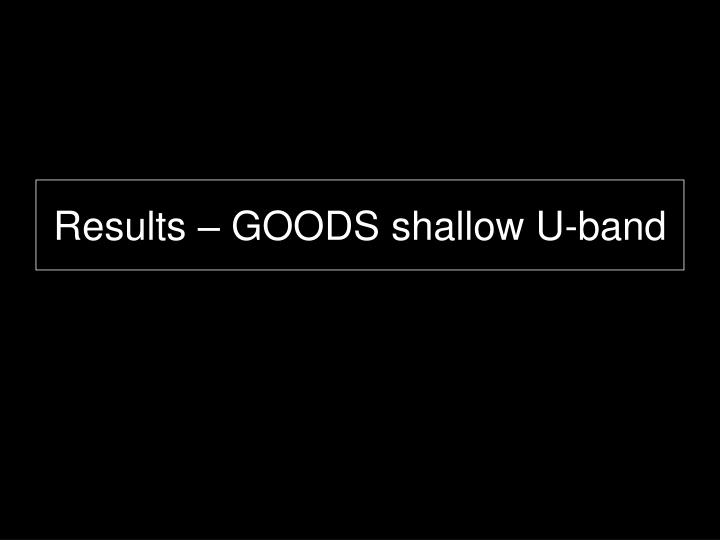 Results – GOODS shallow U-band