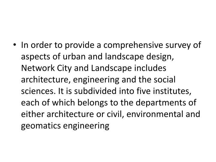 In order to provide a comprehensive survey of aspects of urban and landscape design, Network City and Landscape includes architecture, engineering and the social sciences. It is subdivided into five institutes, each of which belongs to the departments of either architecture or civil, environmental and geomatics engineering