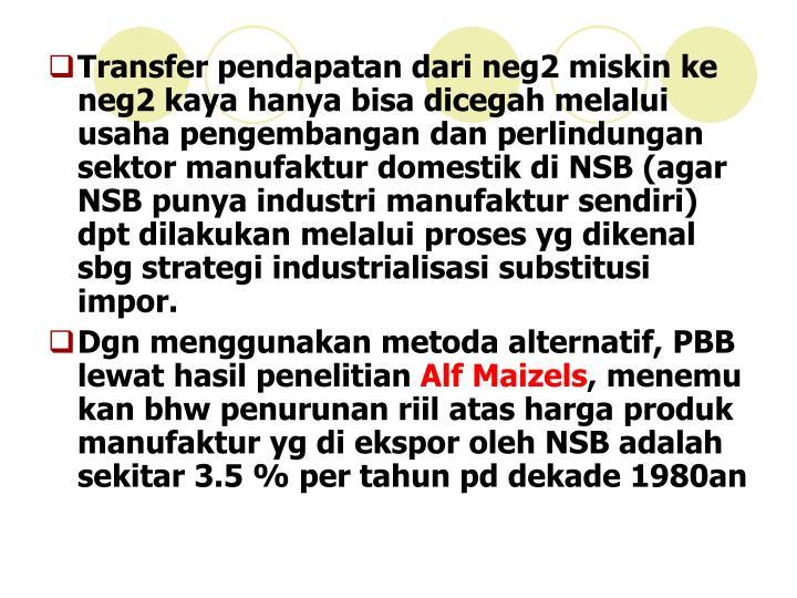 Transfer pendapatan dari neg2 miskin ke neg2 kaya hanya bisa dicegah melalui usaha pengembangan dan perlindungan sektor manufaktur domestik di NSB (agar NSB punya industri manufaktur sendiri) dpt dilakukan melalui proses yg dikenal sbg strategi industrialisasi substitusi impor.