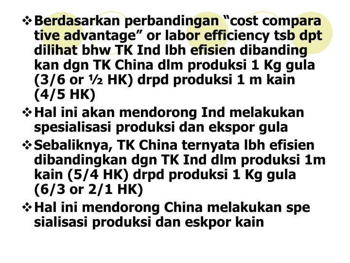 """Berdasarkan perbandingan """"cost compara tive advantage"""" or labor efficiency tsb dpt dilihat bhw TK Ind lbh efisien dibanding kan dgn TK China dlm produksi 1 Kg gula (3/6 or ½ HK) drpd produksi 1 m kain (4/5 HK)"""