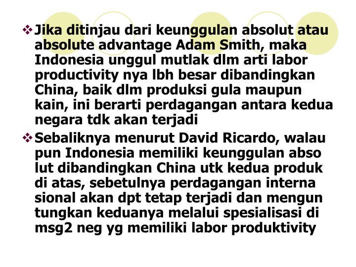 Jika ditinjau dari keunggulan absolut atau absolute advantage Adam Smith, maka Indonesia unggul mutlak dlm arti labor productivity nya lbh besar dibandingkan China, baik dlm produksi gula maupun kain, ini berarti perdagangan antara kedua negara tdk akan terjadi