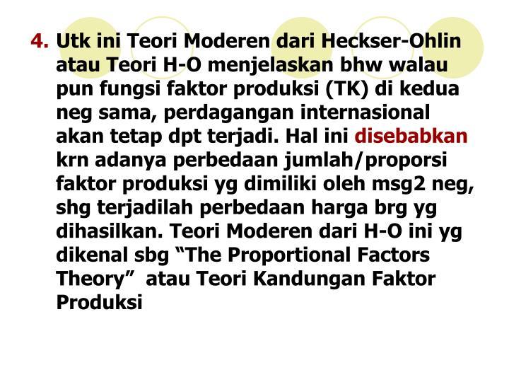 Utk ini Teori Moderen dari Heckser-Ohlin atau Teori H-O menjelaskan bhw walau pun fungsi faktor produksi (TK) di kedua neg sama, perdagangan internasional akan tetap dpt terjadi. Hal ini