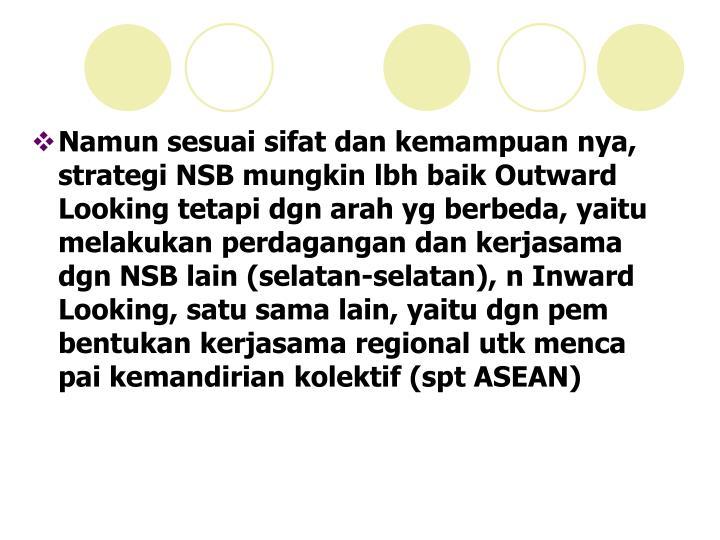 Namun sesuai sifat dan kemampuan nya, strategi NSB mungkin lbh baik Outward Looking tetapi dgn arah yg berbeda, yaitu melakukan perdagangan dan kerjasama dgn NSB lain (selatan-selatan), n Inward Looking, satu sama lain, yaitu dgn pem bentukan kerjasama regional utk menca pai kemandirian kolektif (spt ASEAN)