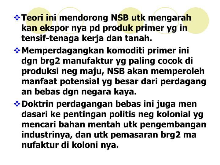 Teori ini mendorong NSB utk mengarah kan ekspor nya pd produk primer yg in tensif-tenaga kerja dan tanah.
