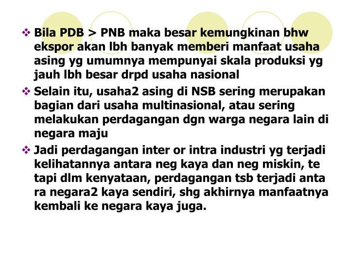 Bila PDB > PNB maka besar kemungkinan bhw ekspor akan lbh banyak memberi manfaat usaha asing yg umumnya mempunyai skala produksi yg jauh lbh besar drpd usaha nasional