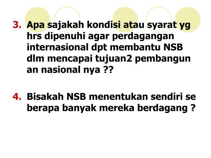 Apa sajakah kondisi atau syarat yg hrs dipenuhi agar perdagangan internasional dpt membantu NSB dlm mencapai tujuan2 pembangun an nasional nya ??