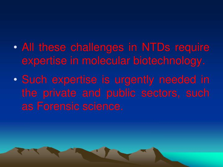 All these challenges in NTDs require expertise in molecular biotechnology.