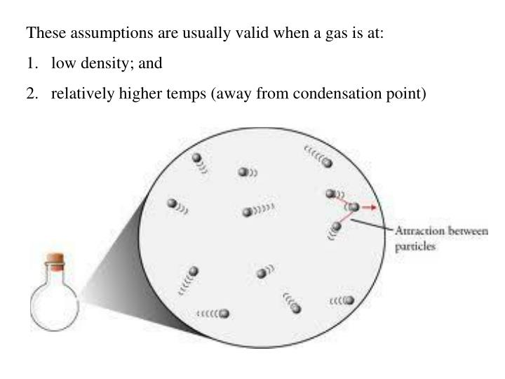 These assumptions are usually valid when a gas is at: