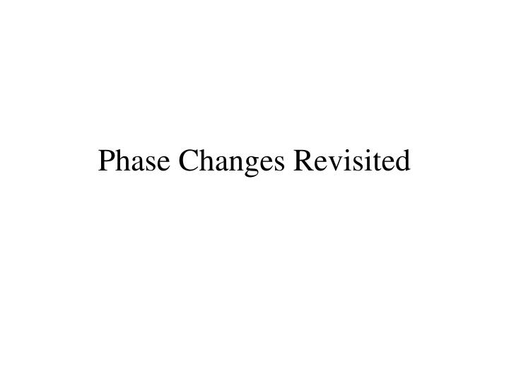 Phase Changes Revisited