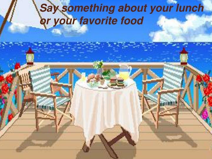 Say something about your lunch or your favorite food