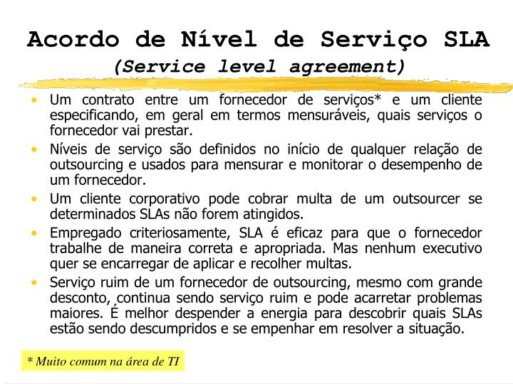 Um contrato entre um fornecedor de serviços* e um cliente especificando, em geral em termos mensuráveis, quais serviços o fornecedor vai prestar.