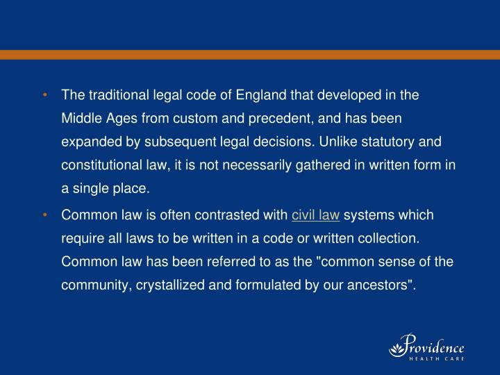 The traditional legal code of England that developed in the Middle Ages from custom and precedent, and has been expanded by subsequent legal decisions. Unlike statutory and constitutional law, it is not necessarily gathered in written form in a single place.