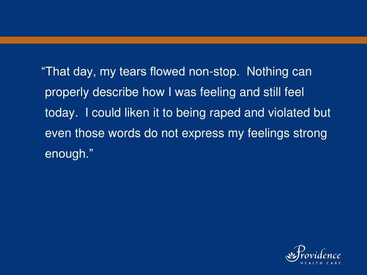 """That day, my tears flowed non-stop.  Nothing can properly describe how I was feeling and still feel today.  I could liken it to being raped and violated but even those words do not express my feelings strong enough."""