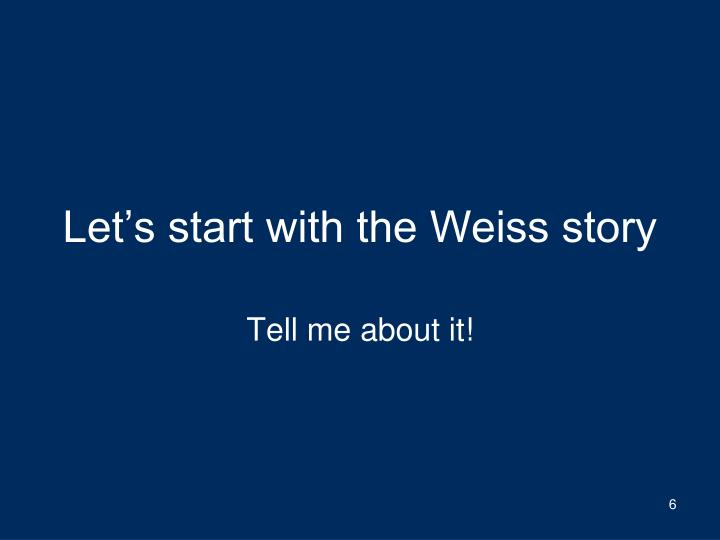 Let's start with the Weiss story