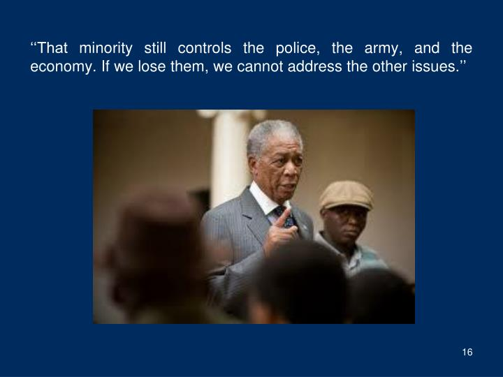 ''That minority still controls the police, the army, and the economy. If we lose them, we cannot address the other issues.''