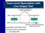 trace level speculation with live output test