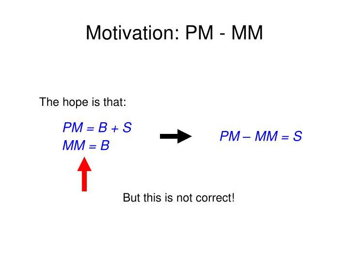 Motivation: PM - MM