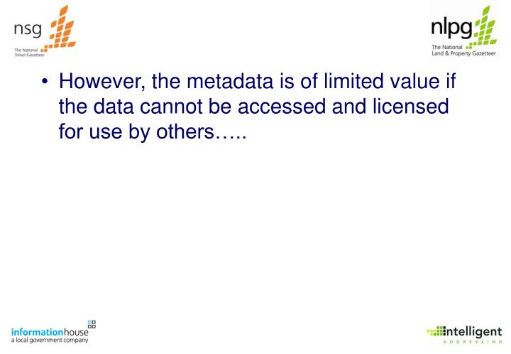 However, the metadata is of limited value if the data cannot be accessed and licensed for use by others…..