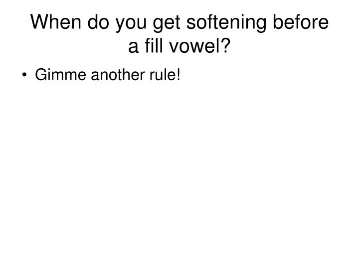 When do you get softening before a fill vowel?