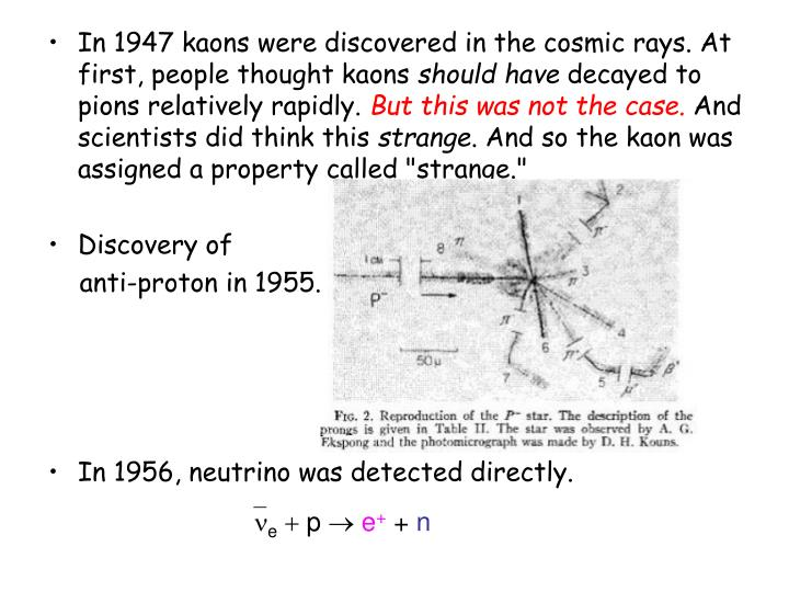 In 1947 kaons were discovered in the cosmic rays. At first, people thought kaons