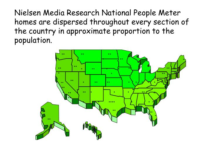 Nielsen Media Research National People Meter homes are dispersed throughout every section of the country in approximate proportion to the population.