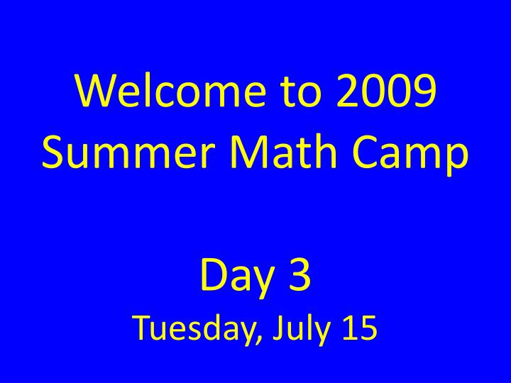 Welcome to 2009 summer math camp day 3 tuesday july 15