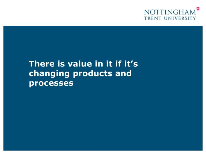 There is value in it if it's changing products and processes