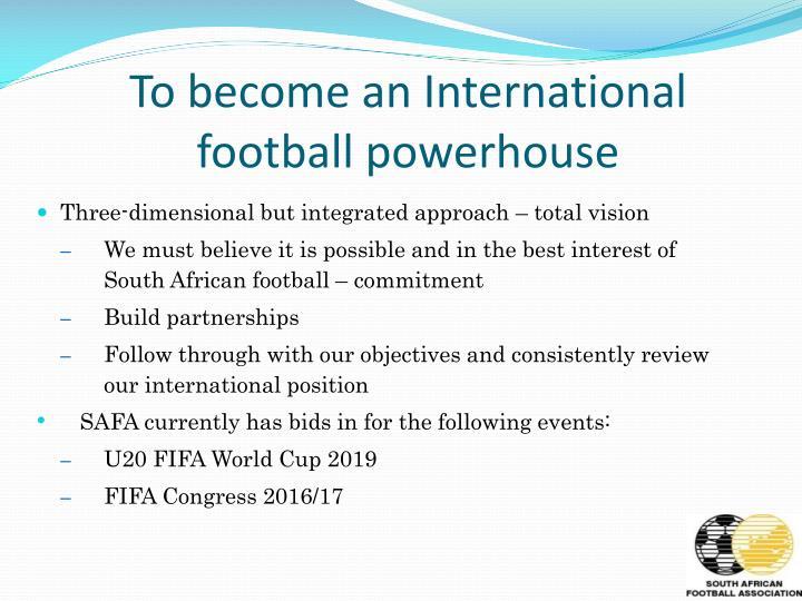 To become an International football powerhouse
