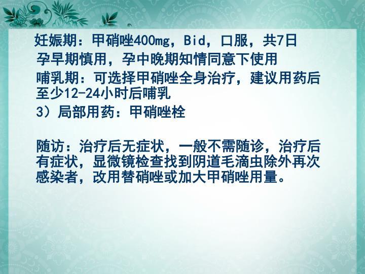 妊娠期:甲硝唑400mg,Bid,口服,共7日