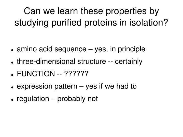 Can we learn these properties by studying purified proteins in isolation?