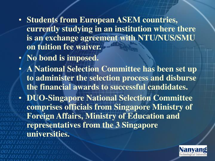 Students from European ASEM countries, currently studying in an institution where there is an exchange agreement with NTU/NUS/SMU on tuition fee waiver.