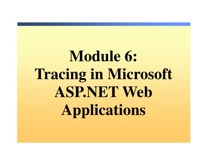 Module 6 tracing in microsoft asp net web applications