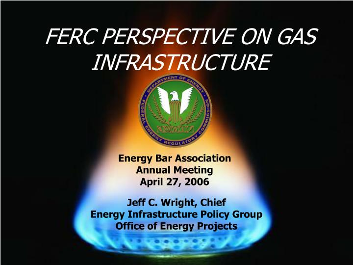 FERC PERSPECTIVE ON GAS INFRASTRUCTURE