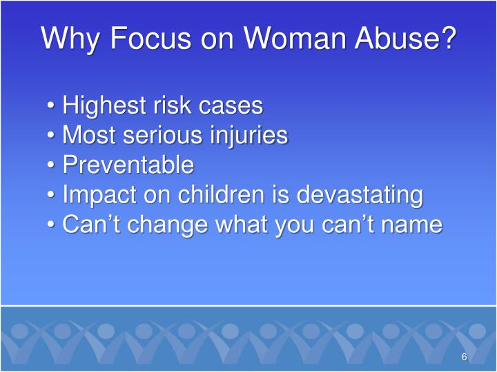 Why Focus on Woman Abuse?