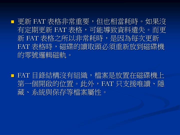 更新 FAT 表格非常重要,但也相當耗時。如果沒有定期更新 FAT 表格,可能導致資料遺失。而更新 FAT 表格之所以非常耗時,是因為每次更新 FAT 表格時,磁碟的讀取頭必須重新放到磁碟機的零號邏輯磁軌。