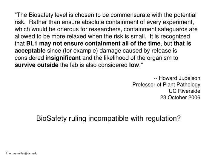 """""""The Biosafety level is chosen to be commensurate with the potential risk. Rather than ensure absolute containment of every experiment, which would be onerous for researchers, containment safeguards are allowed to be more relaxed when the risk is small. It is recognized that"""