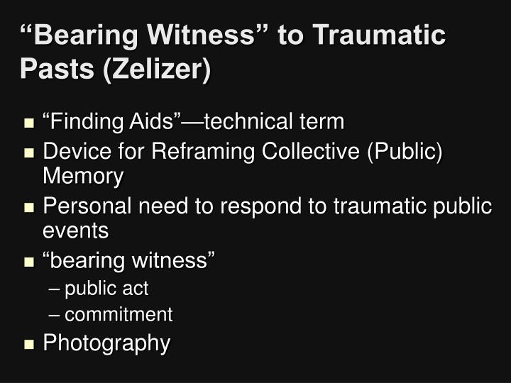 """""""Bearing Witness"""" to Traumatic Pasts (Zelizer)"""