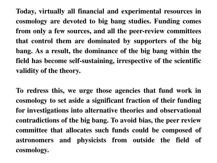 Today, virtually all financial and experimental resources in cosmology are devoted to big bang studies. Funding comes from only a few sources, and all the peer-review committees that control them are dominated by supporters of the big bang. As a result, the dominance of the big bang within the field has become self-sustaining, irrespective of the scientific validity of the theory.