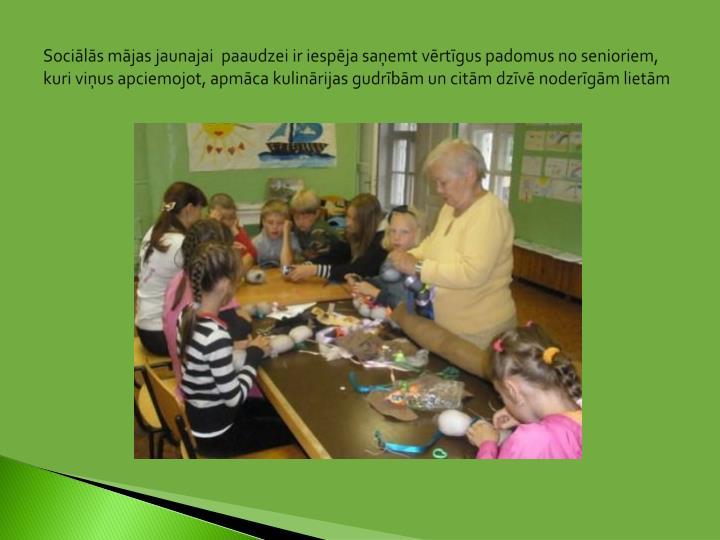 Sociālās mājas jaunajai  paaudzei ir iespēja saņemt vērtīgus padomus no senioriem, kuri viņus apciemojot, apmāca kulinārijas gudrībām un citām dzīvē noderīgām lietām