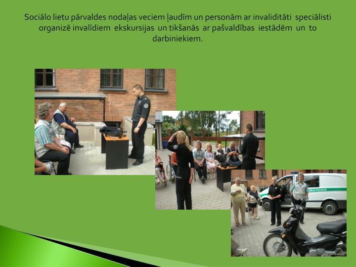 Sociālo lietu pārvaldes nodaļas veciem ļaudīm un personām ar invaliditāti  speciālisti  organizē invalīdiem  ekskursijas  un tikšanās  ar pašvaldības  iestādēm  un  to  darbiniekiem.