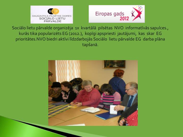 Sociālo lietu pārvalde organizēja  1x  kvartālā  pilsētas  NVO  informatīvās sapulces., kurās tika popularizēts EG (2012.),  kopīgi apspriesti  jautājumi,  kas