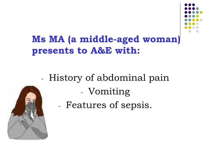 Ms MA (a middle-aged woman) presents to A&E with: