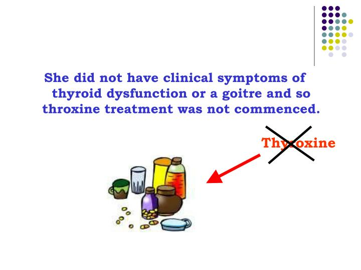 She did not have clinical symptoms of thyroid dysfunction or a goitre and so throxine treatment was not commenced.