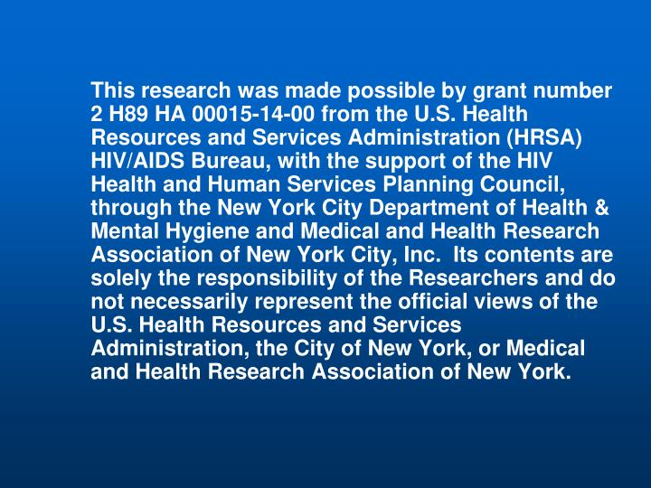 This research was made possible by grant number 2 H89 HA 00015-14-00 from the U.S. Health Resources and Services Administration (HRSA) HIV/AIDS Bureau, with the support of the HIV Health and Human Services Planning Council, through the New York City Department of Health & Mental Hygiene and Medical and Health Research Association of New York City, Inc.  Its contents are solely the responsibility of the Researchers and do not necessarily represent the official views of the U.S. Health Resources and Services Administration, the City of New York, or Medical and Health Research Association of New York.