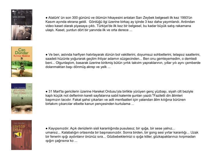 ● Atatürk' ün son 300 gününü ve ölümün hikayesini anlatan Sarı Zeybek belgeseli ilk kez 1993'ün Kasım ayında ekrana geldi. Gördüğü ilgi üzerine birkaç ay içinde 3 kez daha yayımlandı. Ardından video kaset olarak piyasaya çıktı. Türkiye'de ilk kez bir belgesel, bu kadar büyük satış rakamana ulaştı. Kaset, yurdun dört bir yanında ilk ve orta derece ...