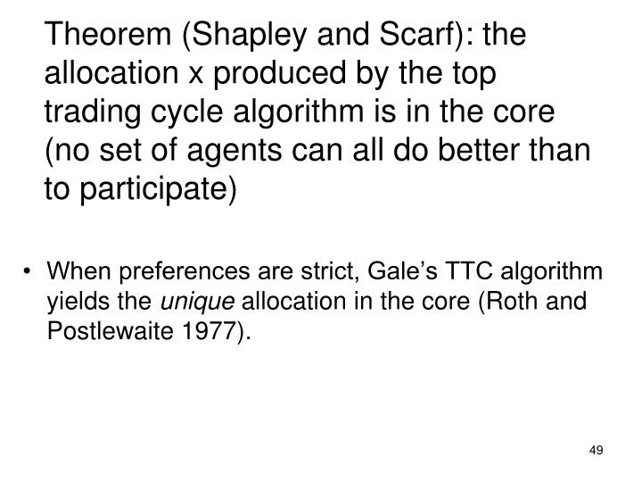 Theorem (Shapley and Scarf): the allocation x produced by the top trading cycle algorithm is in the core (no set of agents can all do better than to participate)
