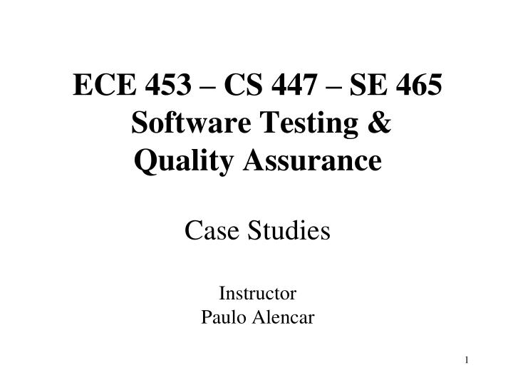 Ece 453 cs 447 se 465 software testing quality assurance case studies instructor paulo alencar