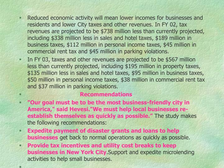Reduced economic activity will mean lower incomes for businesses and                                     residents and lower City taxes and other revenues. In FY 02, tax revenues are projected to be $738 million less than currently projected, including $338 million less in sales and hotel taxes, $189 million in business taxes, $112 million in personal income taxes, $45 million in commercial rent tax and $45 million in parking violations.