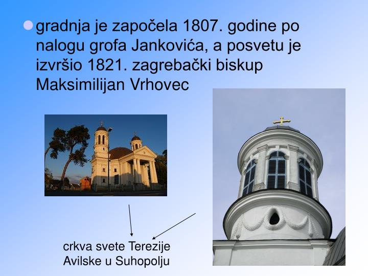 gradnja je započela 1807. godine po nalogu grofa Jankovića, a posvetu je izvršio 1821. zagrebački biskup Maksimilijan Vrhovec